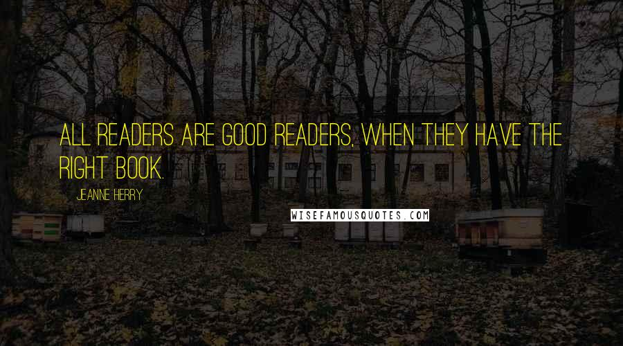 Jeanne Herry quotes: All readers are good readers, when they have the right book.