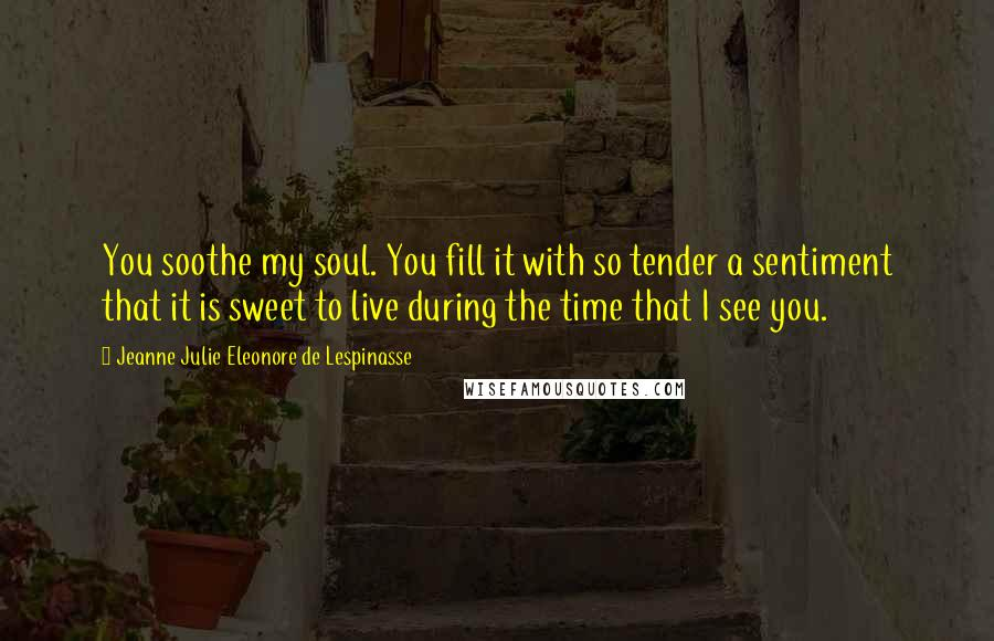 Jeanne Julie Eleonore De Lespinasse quotes: You soothe my soul. You fill it with so tender a sentiment that it is sweet to live during the time that I see you.