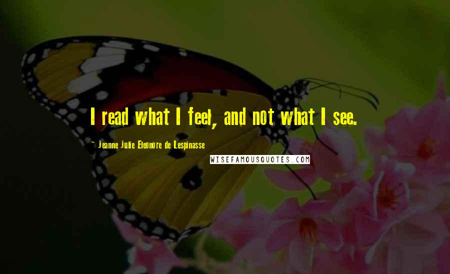 Jeanne Julie Eleonore De Lespinasse quotes: I read what I feel, and not what I see.