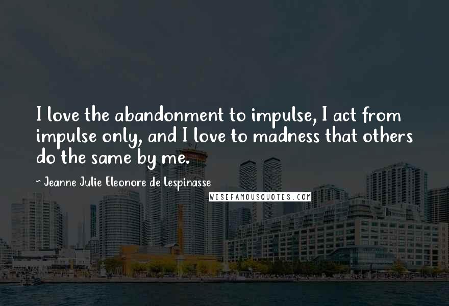 Jeanne Julie Eleonore De Lespinasse quotes: I love the abandonment to impulse, I act from impulse only, and I love to madness that others do the same by me.