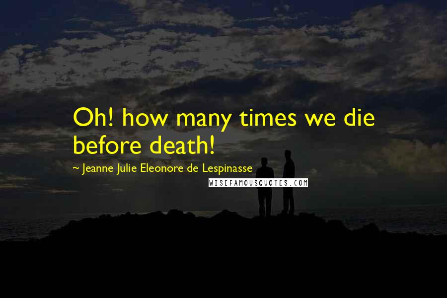 Jeanne Julie Eleonore De Lespinasse quotes: Oh! how many times we die before death!