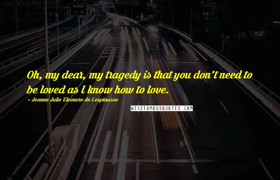 Jeanne Julie Eleonore De Lespinasse quotes: Oh, my dear, my tragedy is that you don't need to be loved as I know how to love.