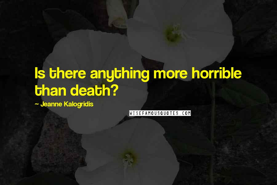 Jeanne Kalogridis quotes: Is there anything more horrible than death?