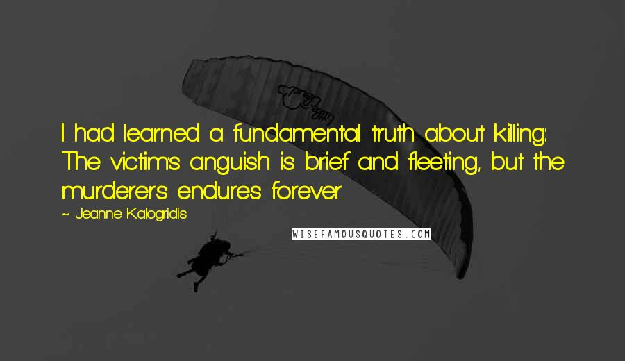Jeanne Kalogridis quotes: I had learned a fundamental truth about killing: The victim's anguish is brief and fleeting, but the murderer's endures forever.