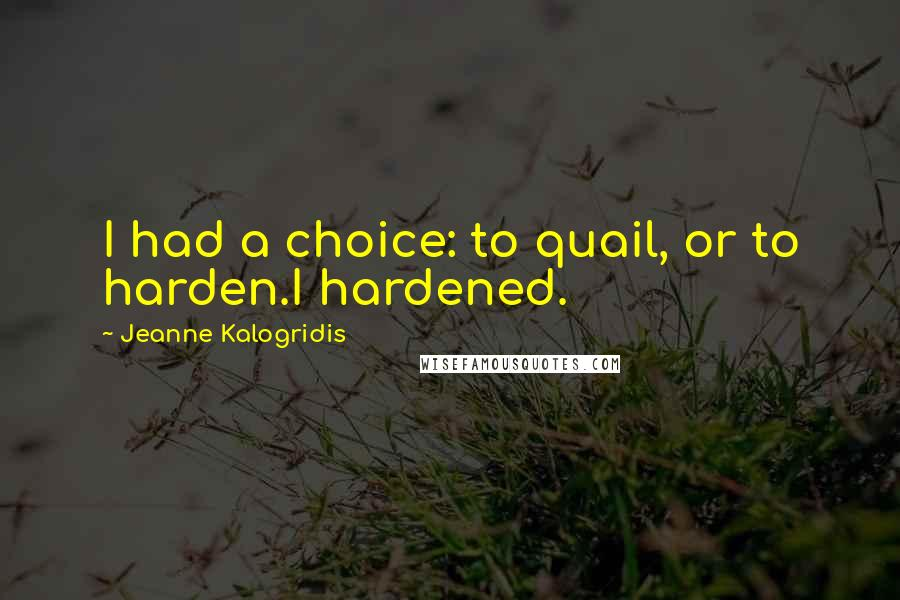 Jeanne Kalogridis quotes: I had a choice: to quail, or to harden.I hardened.
