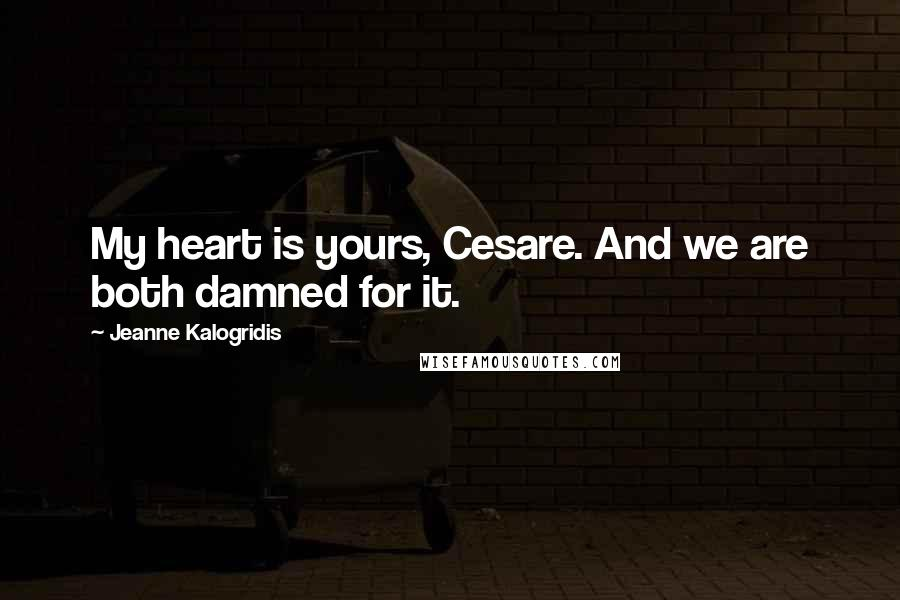Jeanne Kalogridis quotes: My heart is yours, Cesare. And we are both damned for it.