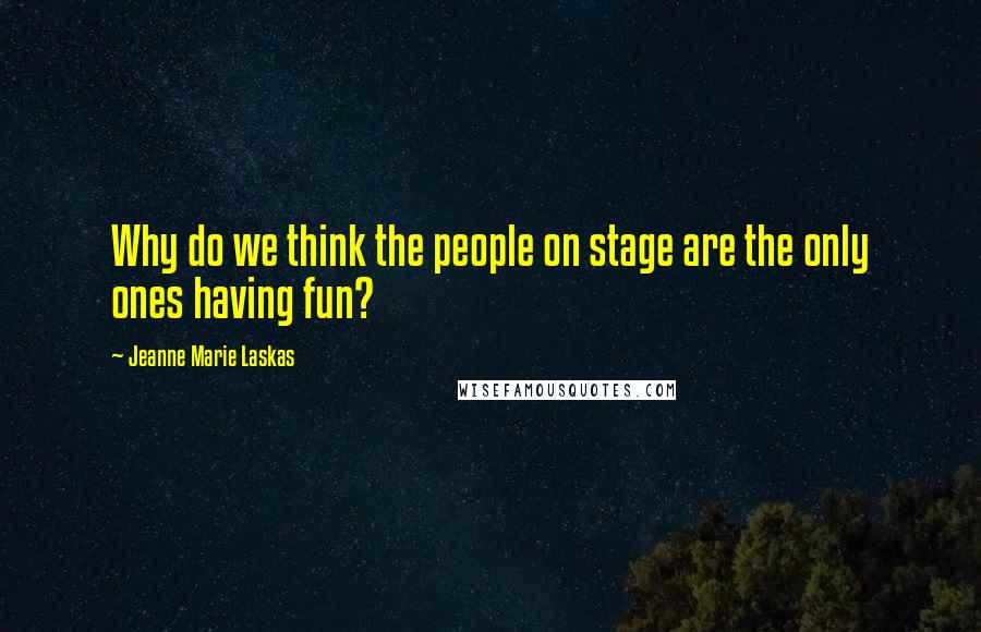 Jeanne Marie Laskas quotes: Why do we think the people on stage are the only ones having fun?