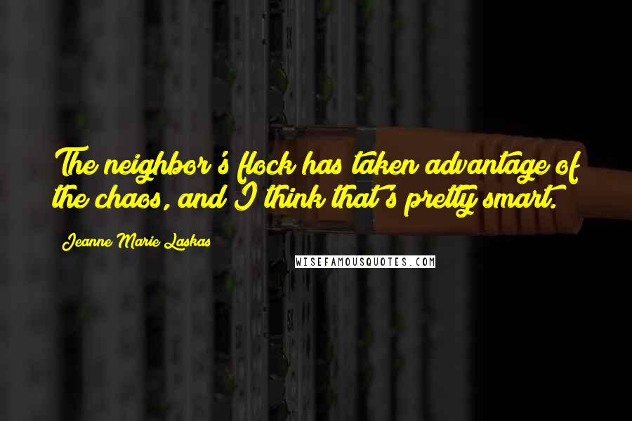 Jeanne Marie Laskas quotes: The neighbor's flock has taken advantage of the chaos, and I think that's pretty smart.