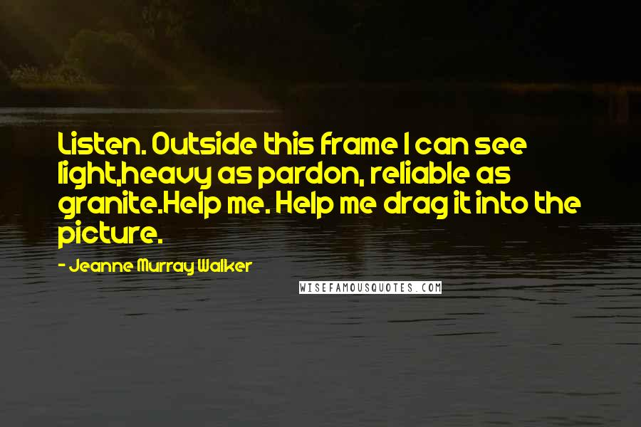 Jeanne Murray Walker quotes: Listen. Outside this frame I can see light,heavy as pardon, reliable as granite.Help me. Help me drag it into the picture.