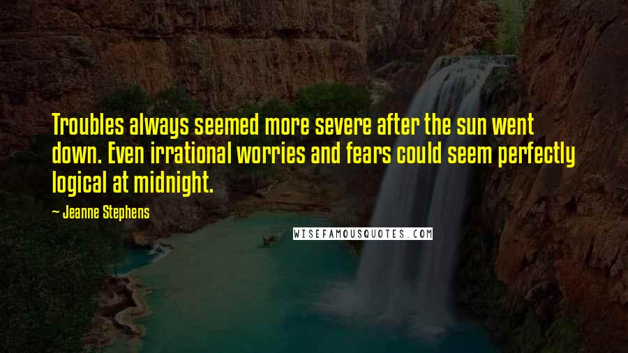 Jeanne Stephens quotes: Troubles always seemed more severe after the sun went down. Even irrational worries and fears could seem perfectly logical at midnight.