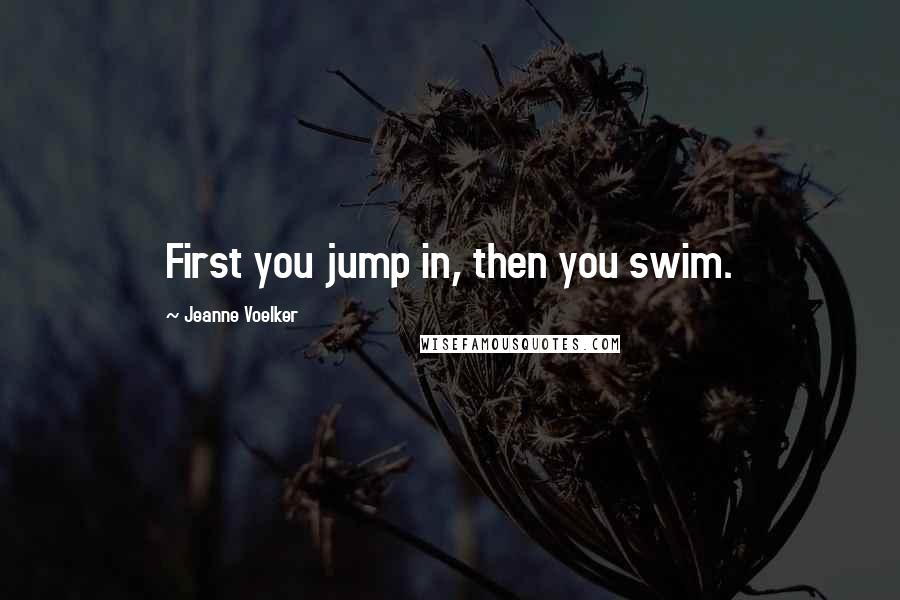 Jeanne Voelker quotes: First you jump in, then you swim.