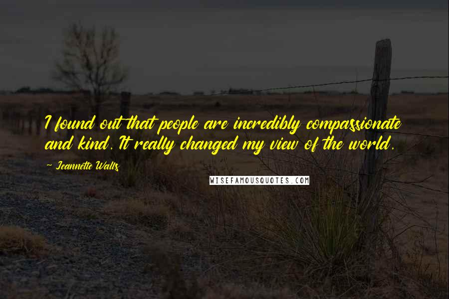 Jeannette Walls quotes: I found out that people are incredibly compassionate and kind. It really changed my view of the world.