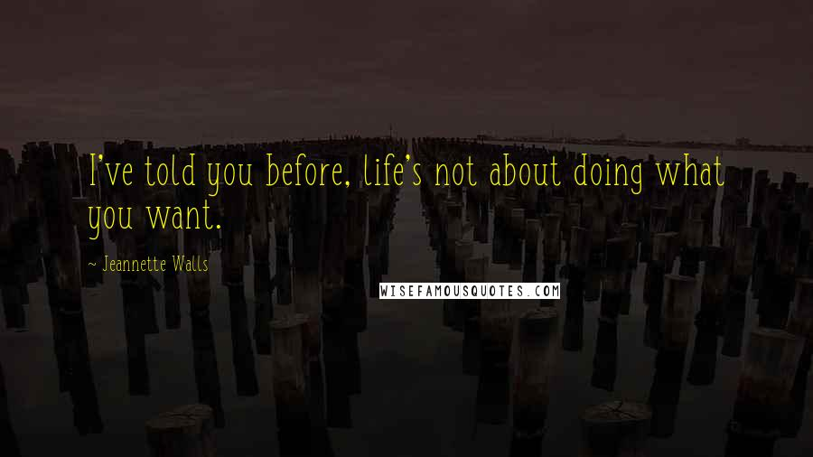 Jeannette Walls quotes: I've told you before, life's not about doing what you want.