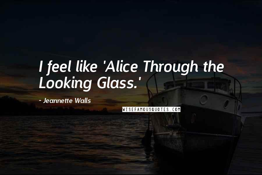 Jeannette Walls quotes: I feel like 'Alice Through the Looking Glass.'