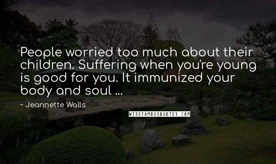 Jeannette Walls quotes: People worried too much about their children. Suffering when you're young is good for you. It immunized your body and soul ...