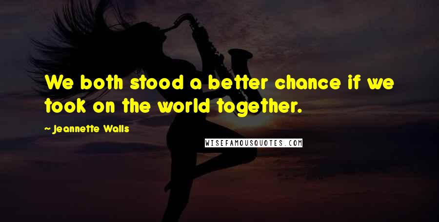 Jeannette Walls quotes: We both stood a better chance if we took on the world together.