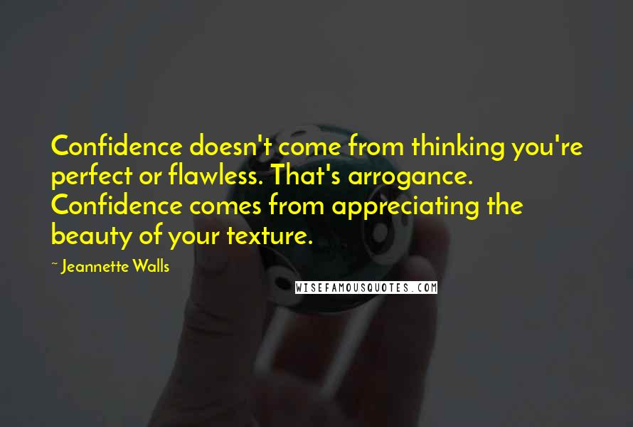 Jeannette Walls quotes: Confidence doesn't come from thinking you're perfect or flawless. That's arrogance. Confidence comes from appreciating the beauty of your texture.