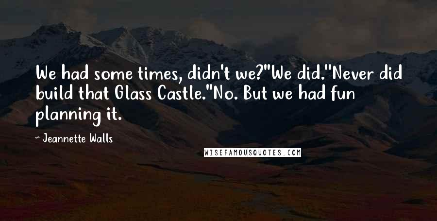Jeannette Walls quotes: We had some times, didn't we?''We did.''Never did build that Glass Castle.''No. But we had fun planning it.