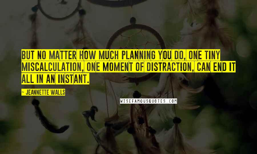 Jeannette Walls quotes: But no matter how much planning you do, one tiny miscalculation, one moment of distraction, can end it all in an instant.