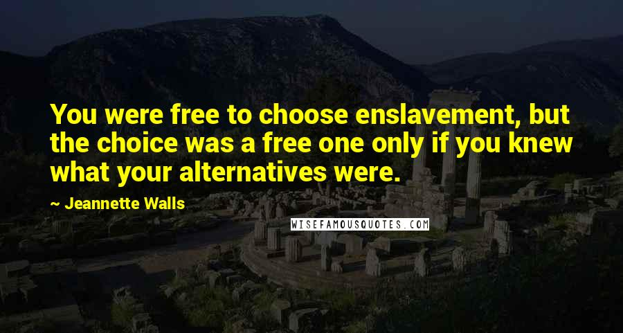 Jeannette Walls quotes: You were free to choose enslavement, but the choice was a free one only if you knew what your alternatives were.