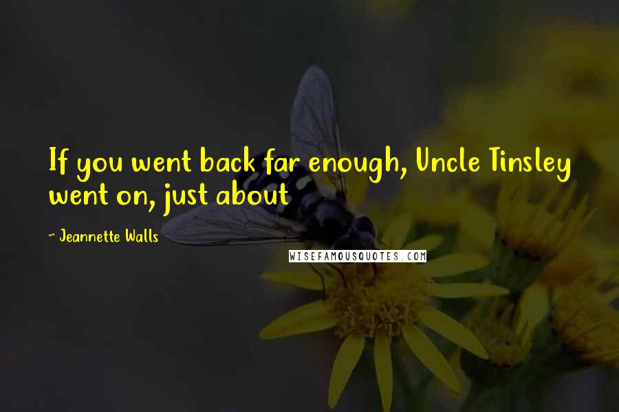 Jeannette Walls quotes: If you went back far enough, Uncle Tinsley went on, just about