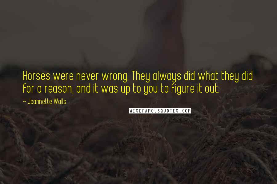 Jeannette Walls quotes: Horses were never wrong. They always did what they did for a reason, and it was up to you to figure it out.