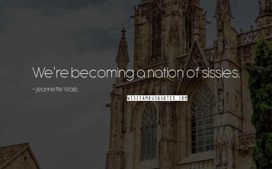 Jeannette Walls quotes: We're becoming a nation of sissies.