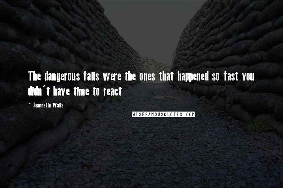Jeannette Walls quotes: The dangerous falls were the ones that happened so fast you didn't have time to react
