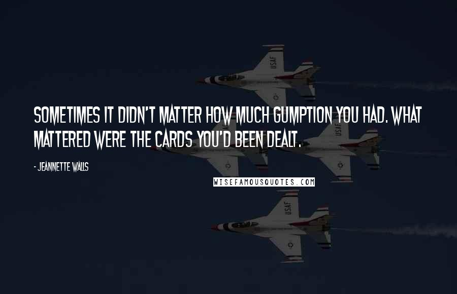 Jeannette Walls quotes: Sometimes it didn't matter how much gumption you had. What mattered were the cards you'd been dealt.