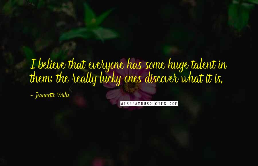 Jeannette Walls quotes: I believe that everyone has some huge talent in them; the really lucky ones discover what it is.