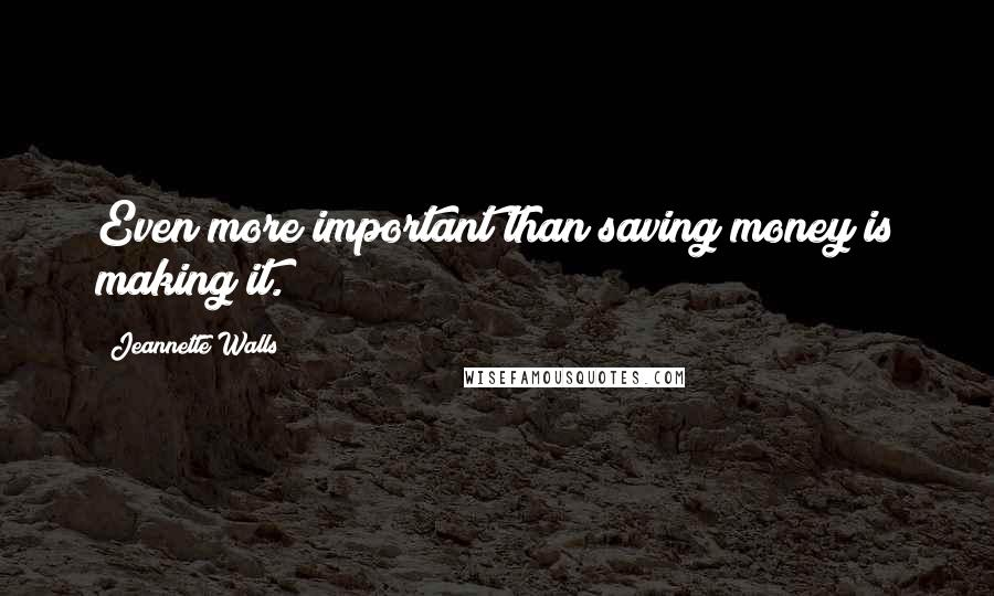 Jeannette Walls quotes: Even more important than saving money is making it.