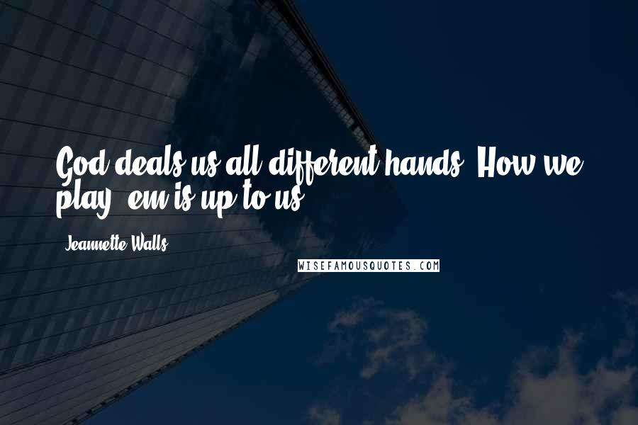 Jeannette Walls quotes: God deals us all different hands. How we play 'em is up to us.