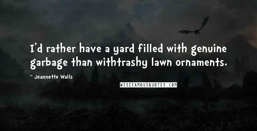Jeannette Walls quotes: I'd rather have a yard filled with genuine garbage than withtrashy lawn ornaments.