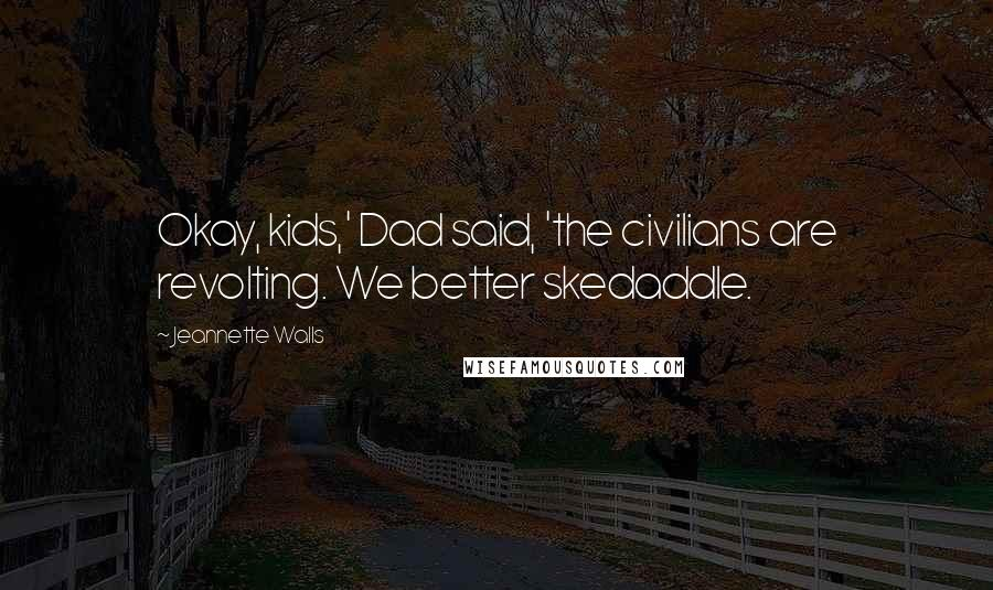 Jeannette Walls quotes: Okay, kids,' Dad said, 'the civilians are revolting. We better skedaddle.
