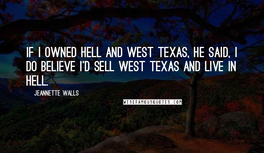 Jeannette Walls quotes: If I owned hell and west Texas, he said, I do believe I'd sell west Texas and live in hell.