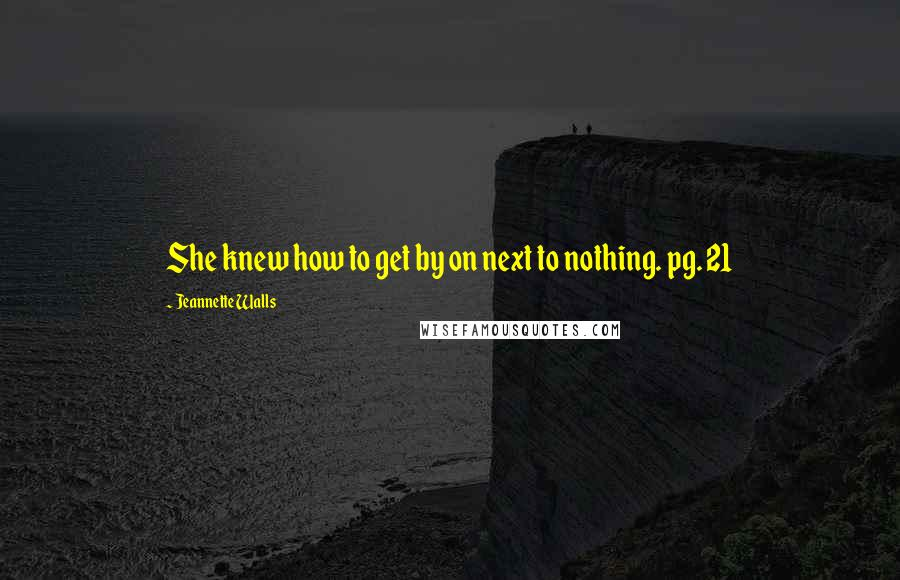 Jeannette Walls quotes: She knew how to get by on next to nothing. pg. 21
