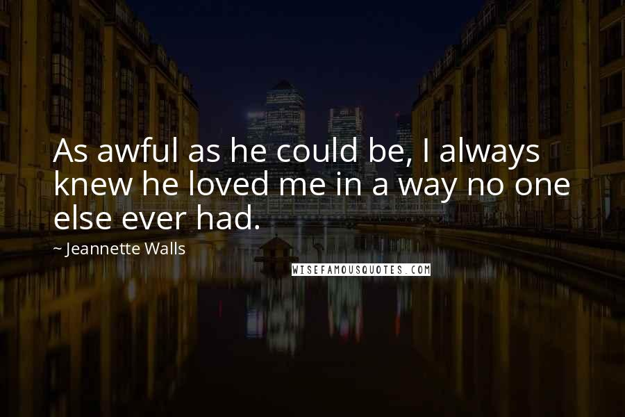 Jeannette Walls quotes: As awful as he could be, I always knew he loved me in a way no one else ever had.