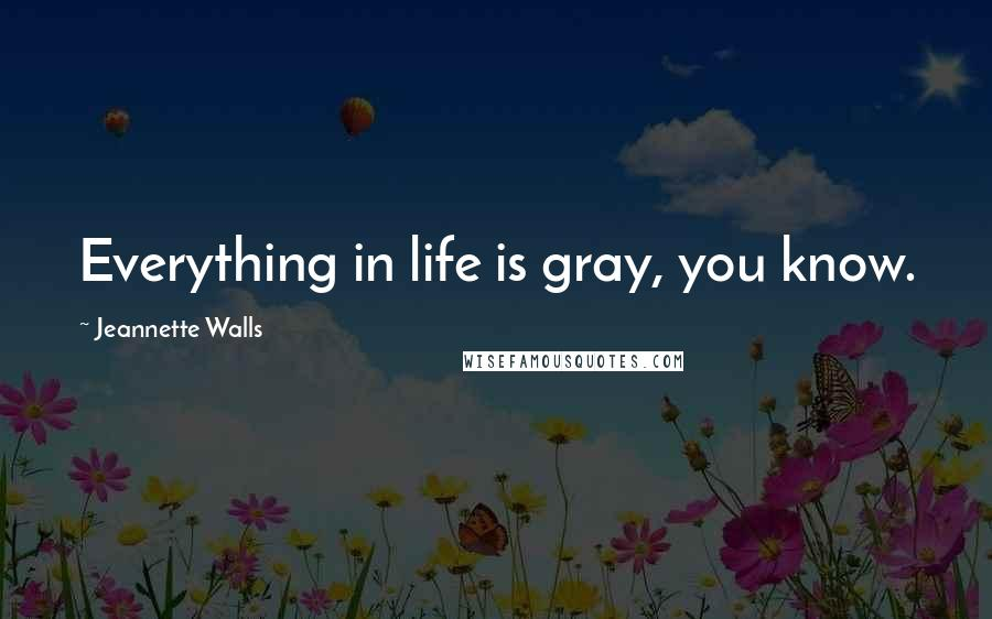 Jeannette Walls quotes: Everything in life is gray, you know.