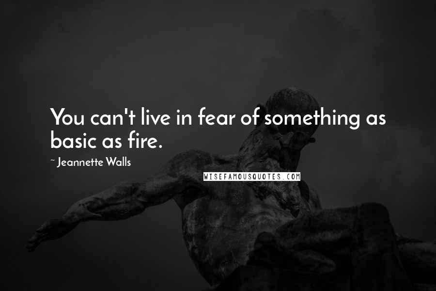 Jeannette Walls quotes: You can't live in fear of something as basic as fire.