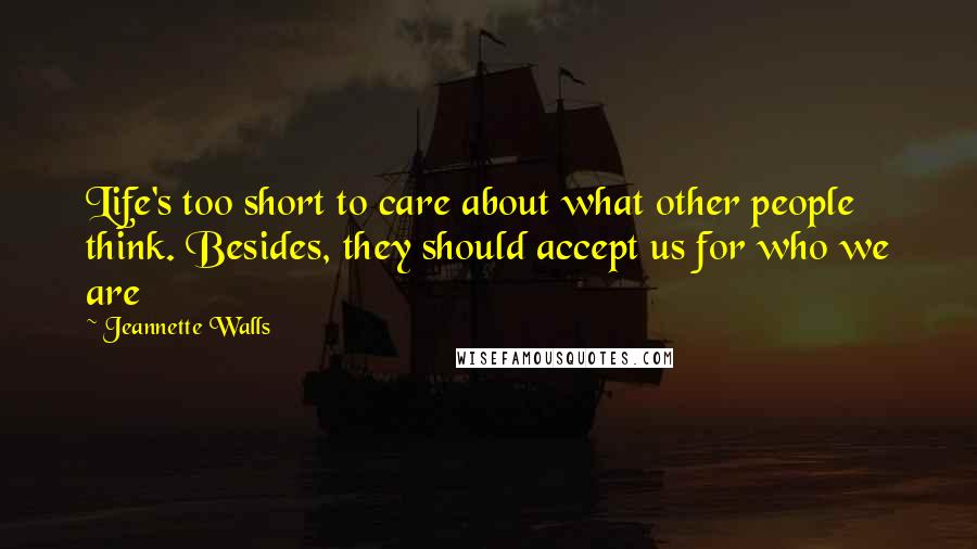 Jeannette Walls quotes: Life's too short to care about what other people think. Besides, they should accept us for who we are
