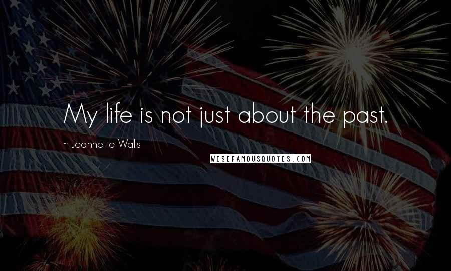 Jeannette Walls quotes: My life is not just about the past.