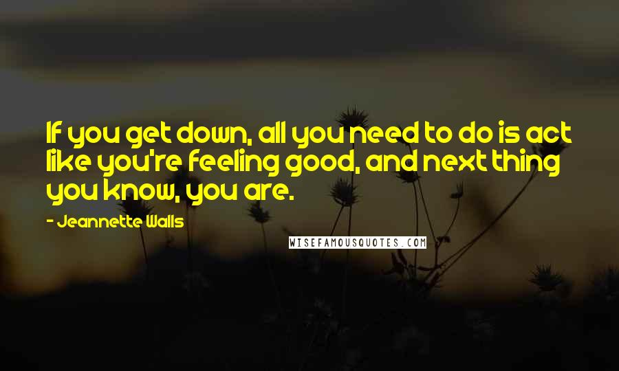 Jeannette Walls quotes: If you get down, all you need to do is act like you're feeling good, and next thing you know, you are.