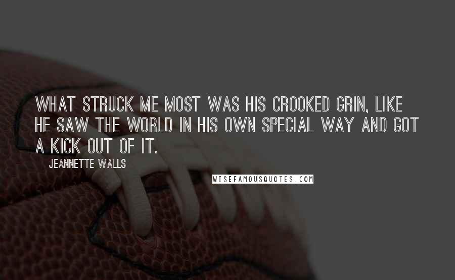 Jeannette Walls quotes: What struck me most was his crooked grin, like he saw the world in his own special way and got a kick out of it.