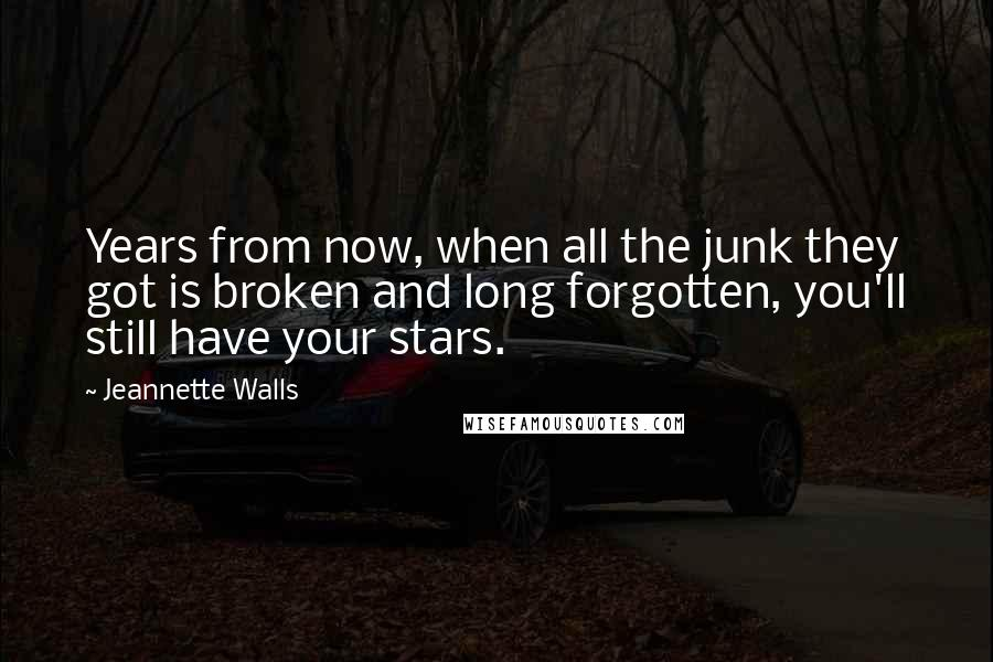 Jeannette Walls quotes: Years from now, when all the junk they got is broken and long forgotten, you'll still have your stars.