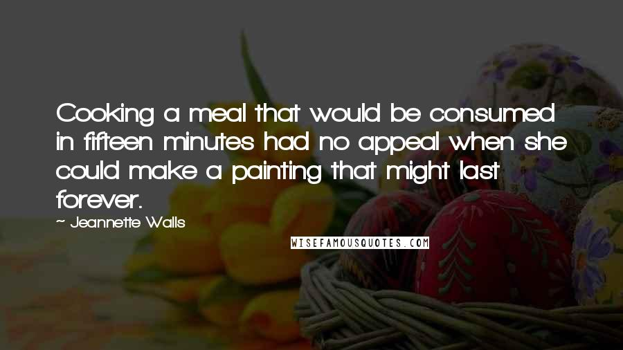 Jeannette Walls quotes: Cooking a meal that would be consumed in fifteen minutes had no appeal when she could make a painting that might last forever.