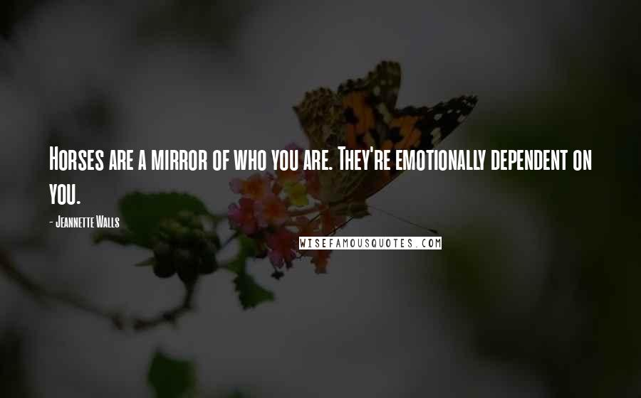 Jeannette Walls quotes: Horses are a mirror of who you are. They're emotionally dependent on you.