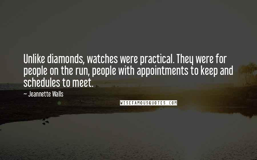 Jeannette Walls quotes: Unlike diamonds, watches were practical. They were for people on the run, people with appointments to keep and schedules to meet.