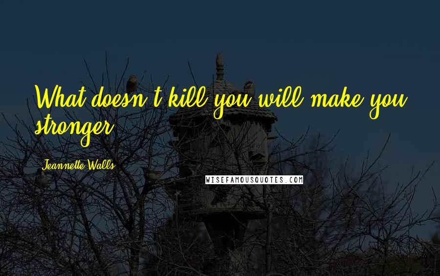 Jeannette Walls quotes: What doesn't kill you will make you stronger
