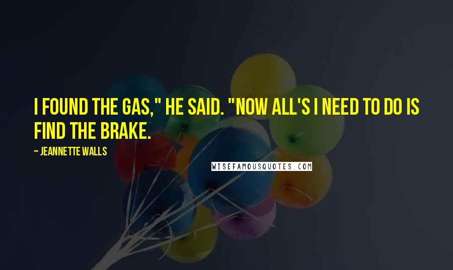"""Jeannette Walls quotes: I found the gas,"""" he said. """"Now all's I need to do is find the brake."""