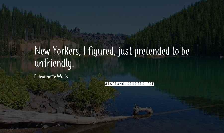 Jeannette Walls quotes: New Yorkers, I figured, just pretended to be unfriendly.